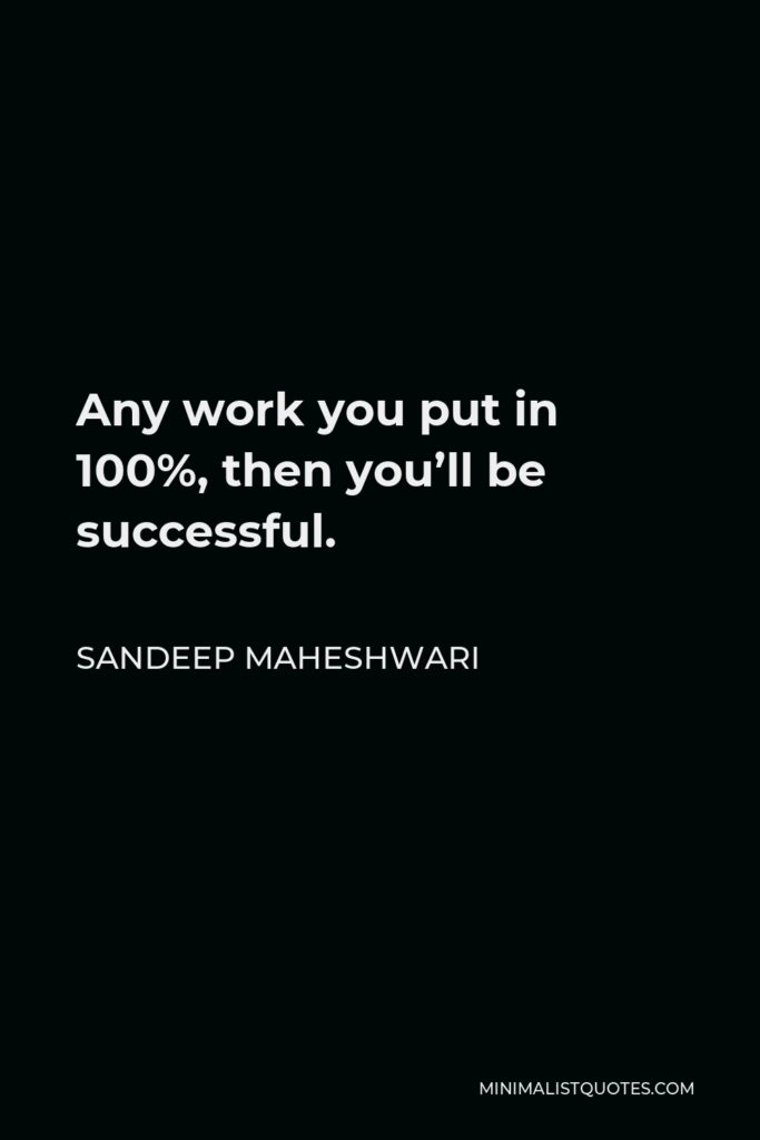 Sandeep Maheshwari Quote - Any work you put in 100%, then you'll be successful.