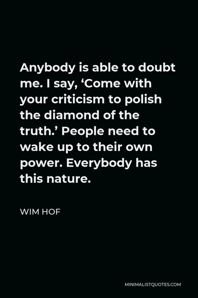 Wim Hof Quote - Anybody is able to doubt me. I say, 'Come with your criticism to polish the diamond of the truth.' People need to wake up to their own power. Everybody has this nature.
