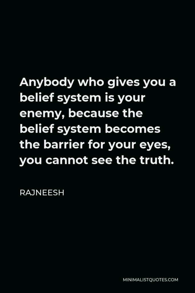 Rajneesh Quote - Anybody who gives you a belief system is your enemy, because the belief system becomes the barrier for your eyes, you cannot see the truth.