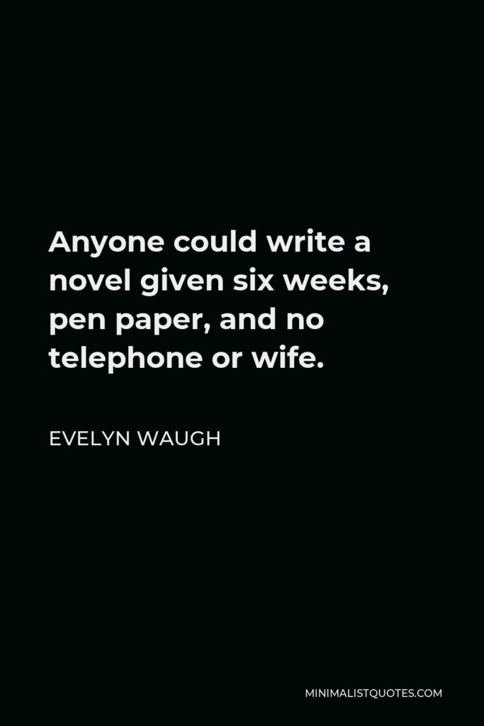 Evelyn Waugh Quote - Anyone could write a novel given six weeks, pen paper, and no telephone or wife.