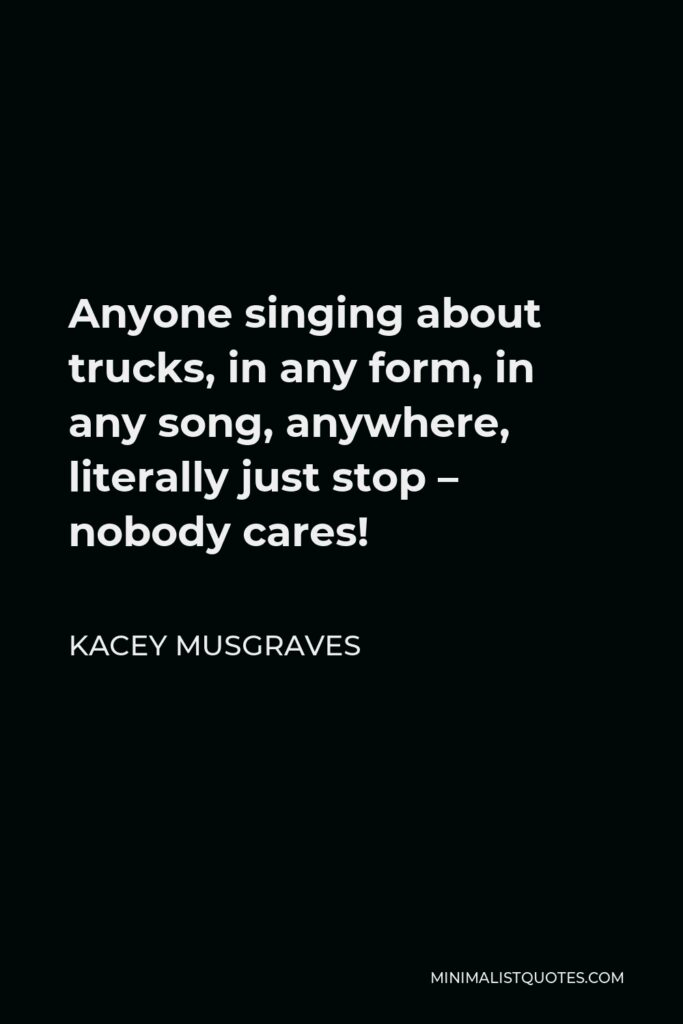 Kacey Musgraves Quote - Anyone singing about trucks, in any form, in any song, anywhere, literally just stop – nobody cares!