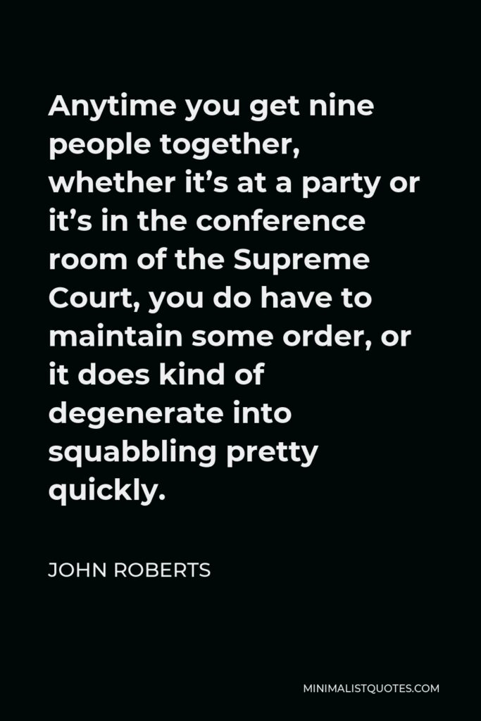John Roberts Quote - Anytime you get nine people together, whether it's at a party or it's in the conference room of the Supreme Court, you do have to maintain some order, or it does kind of degenerate into squabbling pretty quickly.