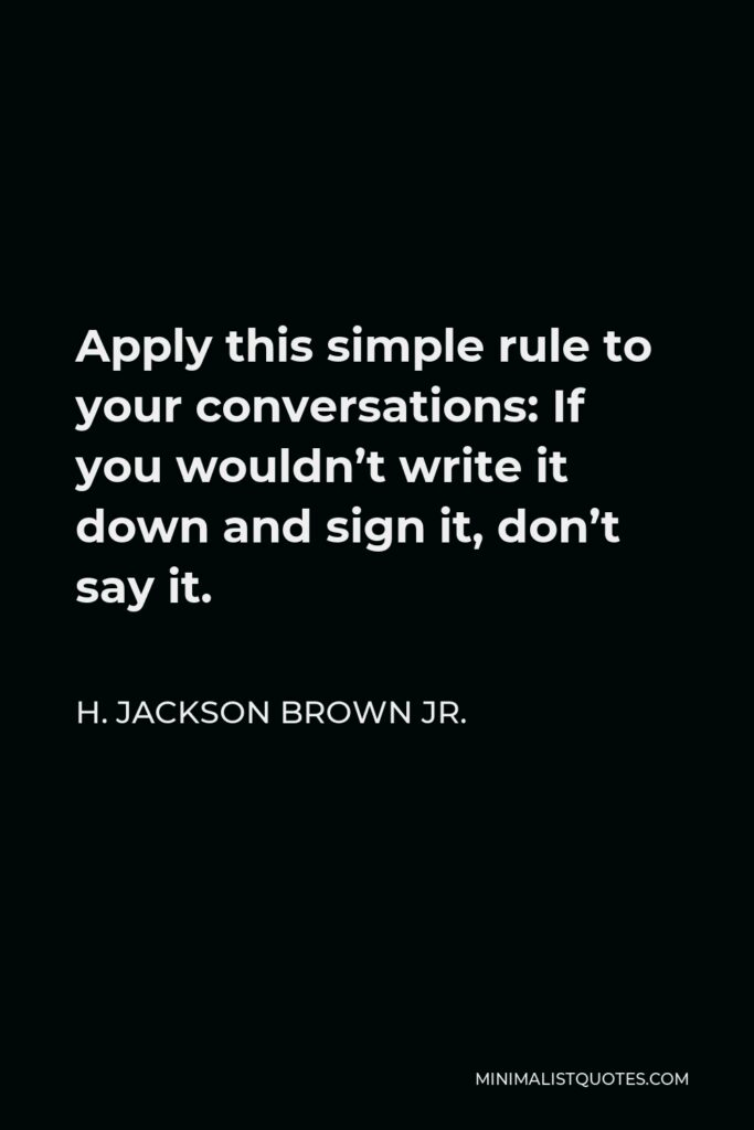 H. Jackson Brown Jr. Quote - Apply this simple rule to your conversations: If you wouldn't write it down and sign it, don't say it.
