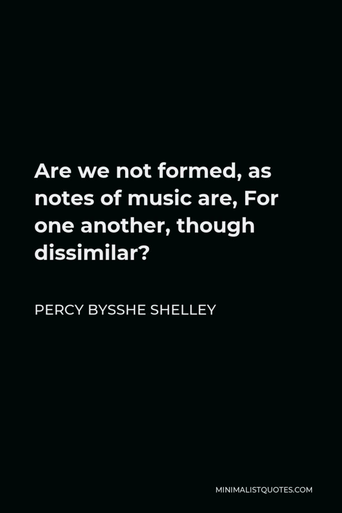 Percy Bysshe Shelley Quote - Are we not formed, as notes of music are, For one another, though dissimilar?