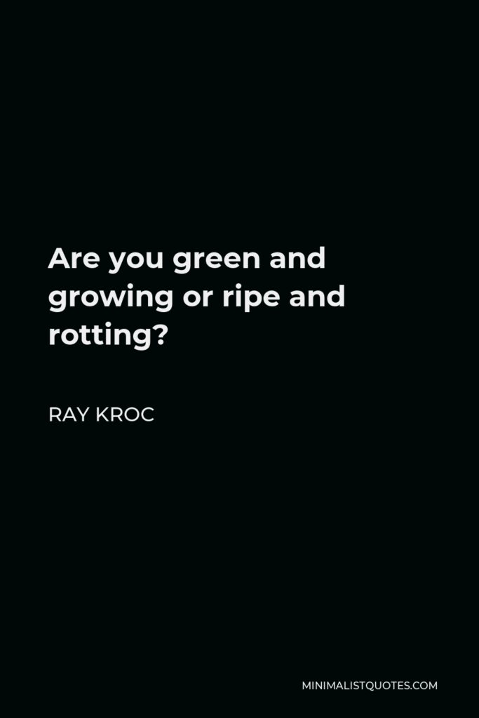 Ray Kroc Quote - Are you green and growing or ripe and rotting?