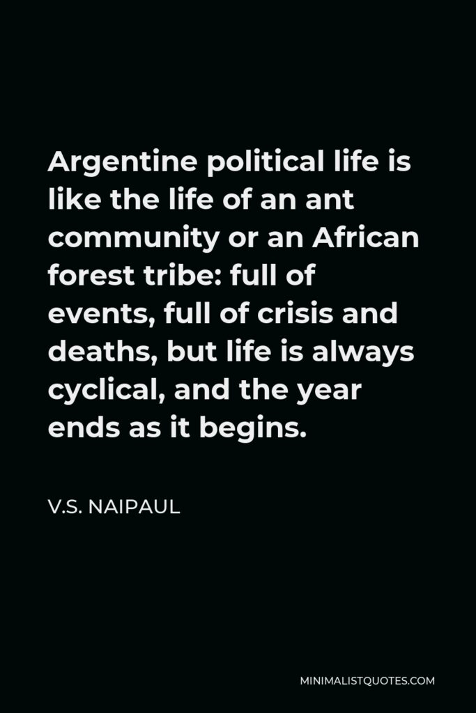 V.S. Naipaul Quote - Argentine political life is like the life of an ant community or an African forest tribe: full of events, full of crisis and deaths, but life is always cyclical, and the year ends as it begins.