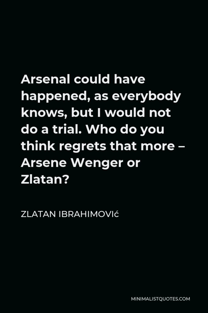 Zlatan Ibrahimović Quote - Arsenal could have happened, as everybody knows, but I would not do a trial. Who do you think regrets that more – Arsene Wenger or Zlatan?