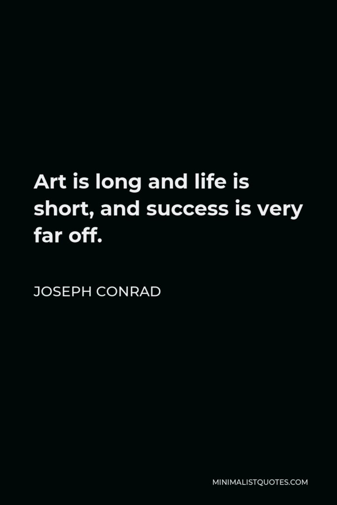 Joseph Conrad Quote - Art is long and life is short, and success is very far off.