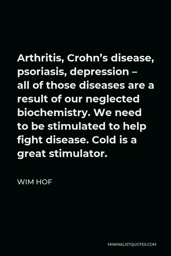 Wim Hof Quote - Arthritis, Crohn's disease, psoriasis, depression – all of those diseases are a result of our neglected biochemistry. We need to be stimulated to help fight disease. Cold is a great stimulator.