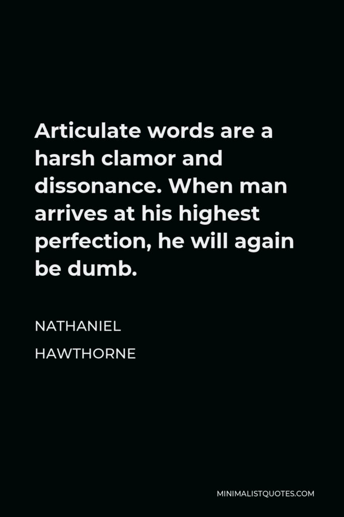 Nathaniel Hawthorne Quote - Articulate words are a harsh clamor and dissonance. When man arrives at his highest perfection, he will again be dumb.