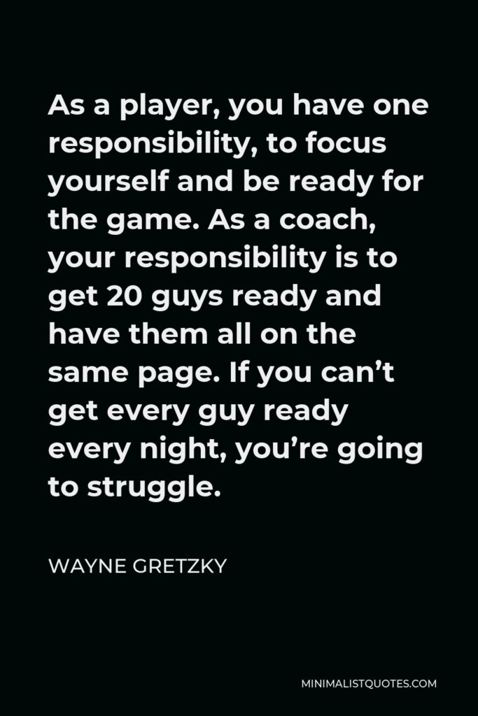 Wayne Gretzky Quote - As a player, you have one responsibility, to focus yourself and be ready for the game. As a coach, your responsibility is to get 20 guys ready and have them all on the same page. If you can't get every guy ready every night, you're going to struggle.