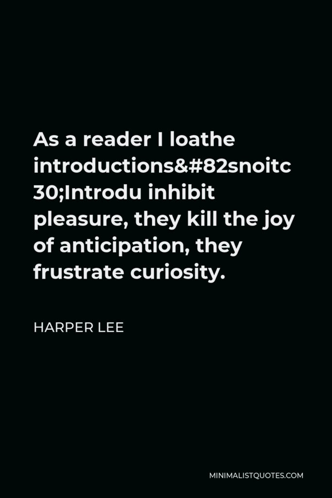 Harper Lee Quote - As a reader I loathe introductions…Introductions inhibit pleasure, they kill the joy of anticipation, they frustrate curiosity.