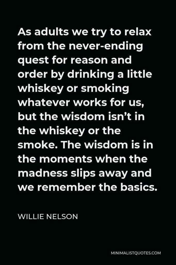 Willie Nelson Quote - As adults we try to relax from the never-ending quest for reason and order by drinking a little whiskey or smoking whatever works for us, but the wisdom isn't in the whiskey or the smoke. The wisdom is in the moments when the madness slips away and we remember the basics.