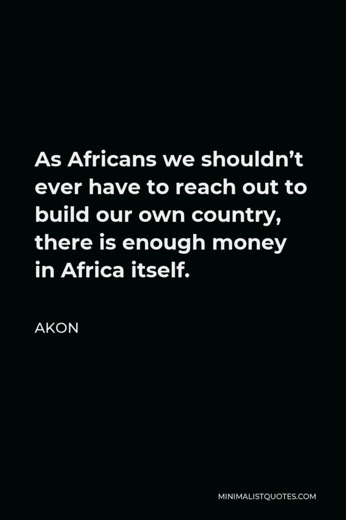 Akon Quote - As Africans we shouldn't ever have to reach out to build our own country, there is enough money in Africa itself.