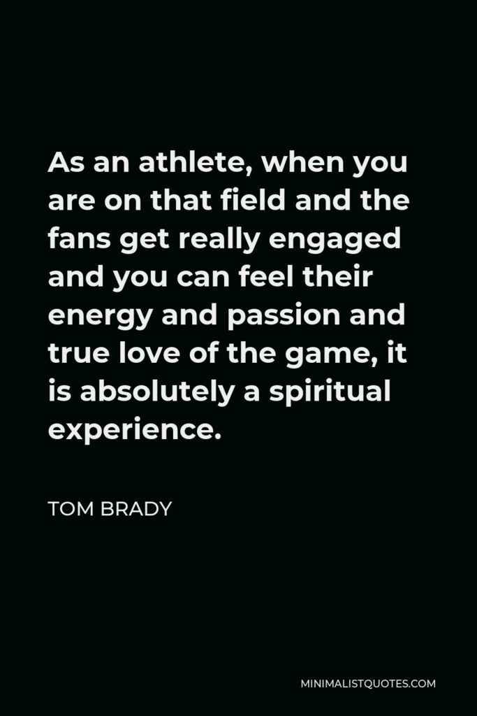 Tom Brady Quote - As an athlete, when you are on that field and the fans get really engaged and you can feel their energy and passion and true love of the game, it is absolutely a spiritual experience.