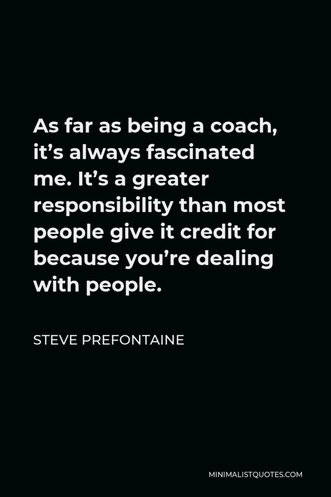 Steve Prefontaine Quote - As far as being a coach, it's always fascinated me. It's a greater responsibility than most people give it credit for because you're dealing with people.