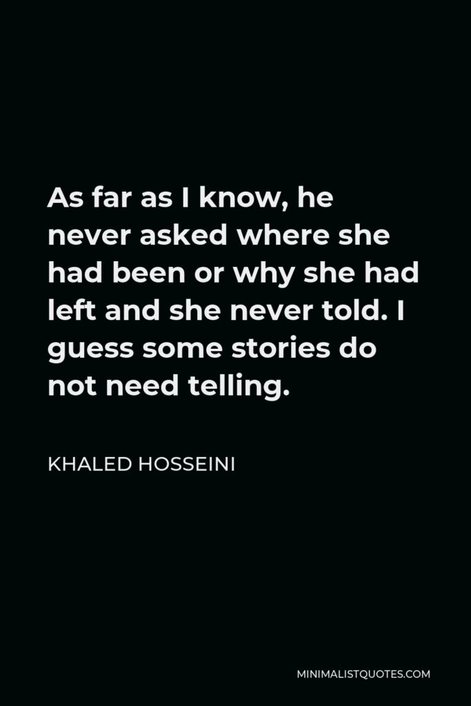 Khaled Hosseini Quote - As far as I know, he never asked where she had been or why she had left and she never told. I guess some stories do not need telling.