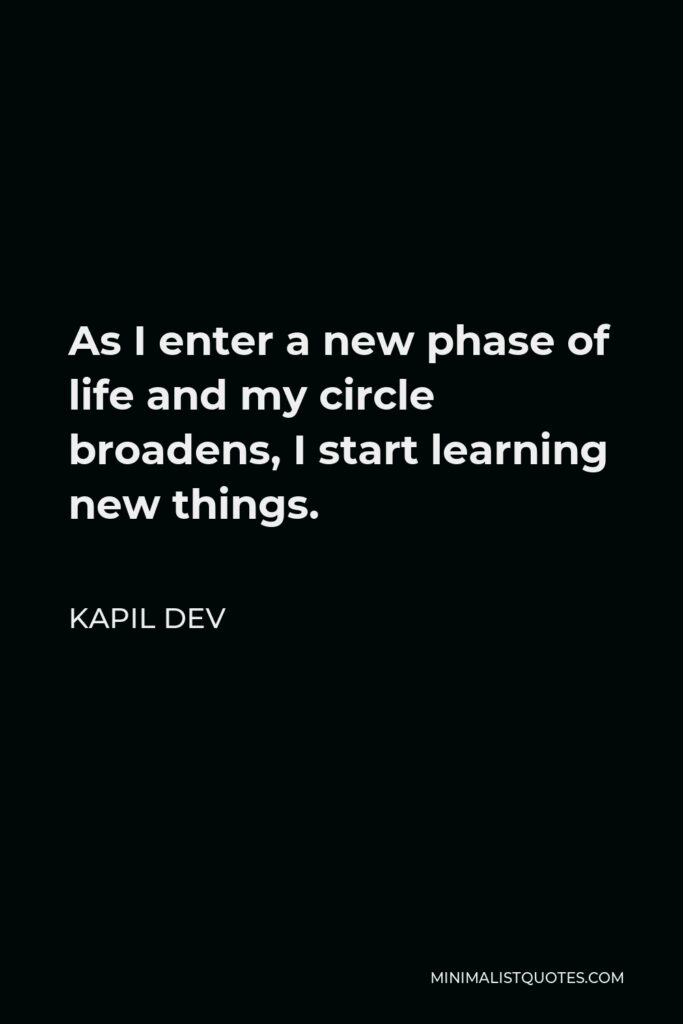 Kapil Dev Quote - As I enter a new phase of life and my circle broadens, I start learning new things.