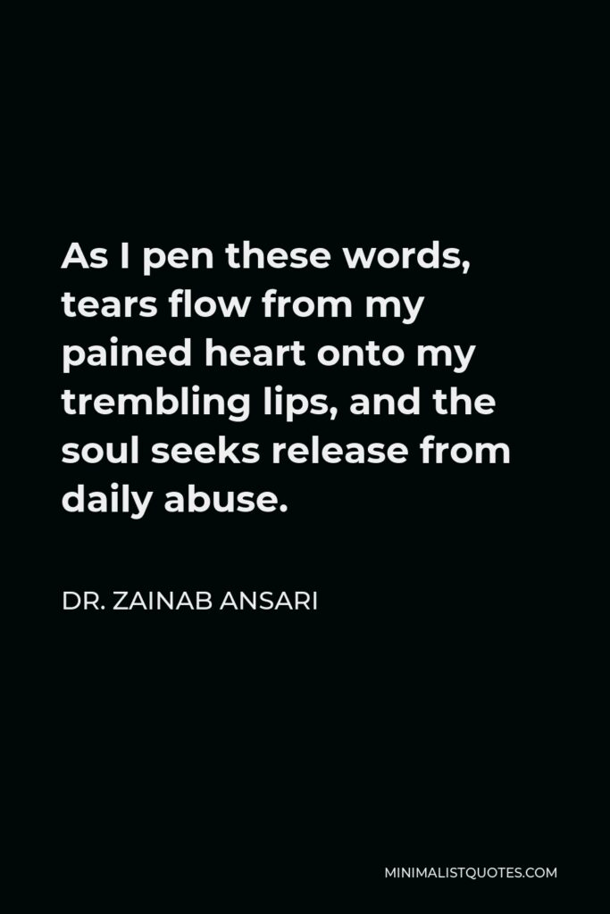 Dr. Zainab Ansari Quote - As I pen these words, tears flow from my pained heart onto my trembling lips, and the soul seeks release from daily abuse.