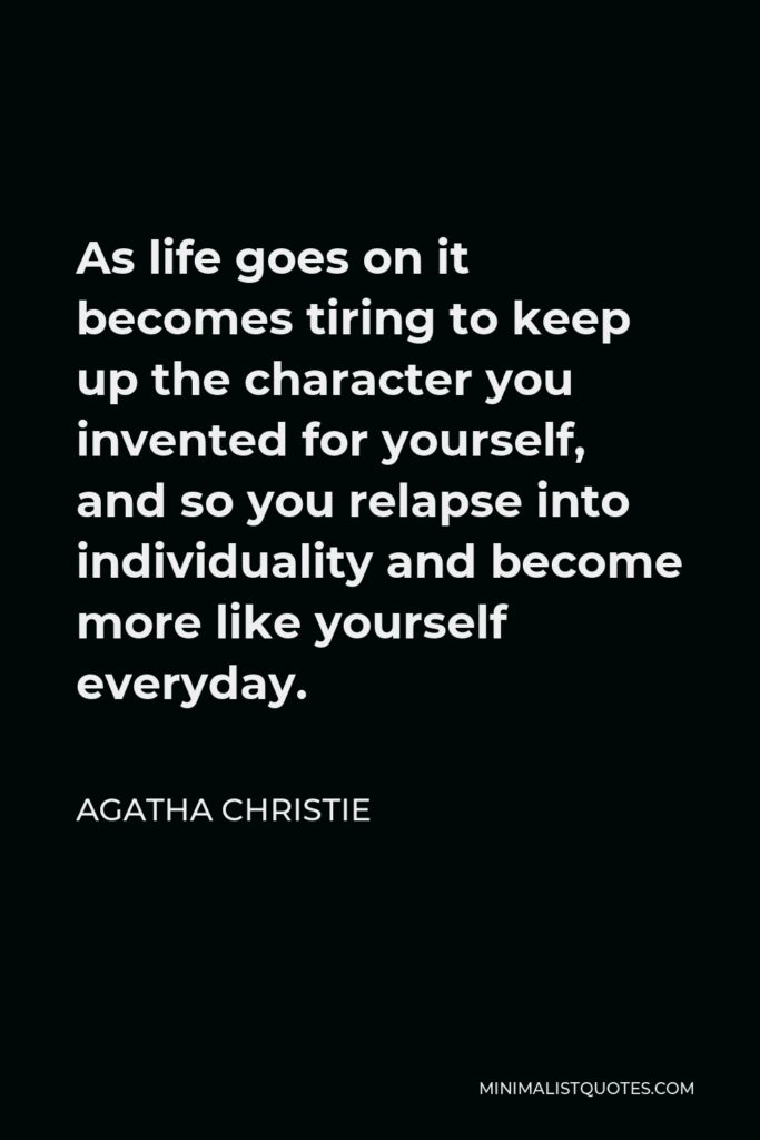 Agatha Christie Quote - As life goes on it becomes tiring to keep up the character you invented for yourself, and so you relapse into individuality and become more like yourself everyday.