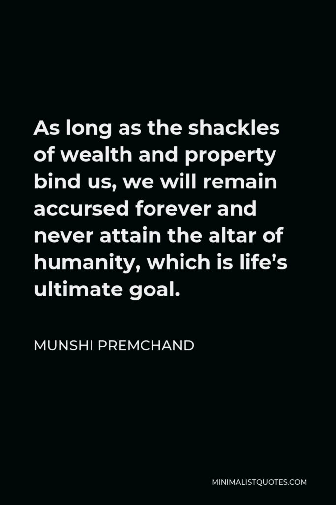 Munshi Premchand Quote - As long as the shackles of wealth and property bind us, we will remain accursed forever and never attain the altar of humanity, which is life's ultimate goal.