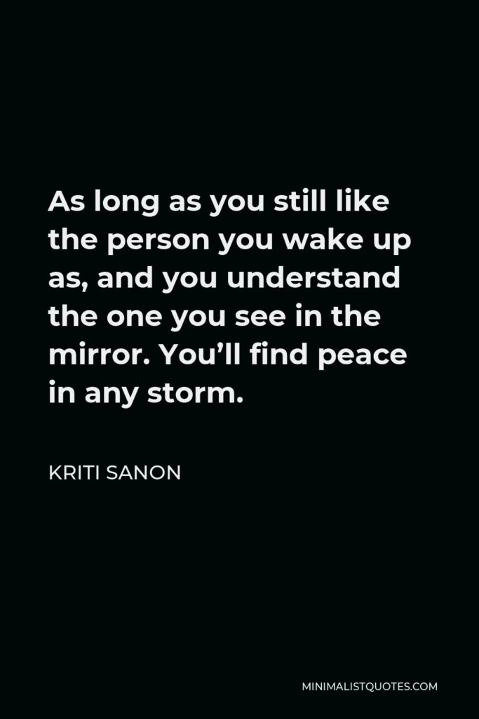 Kriti Sanon Quote - As long as you still like the person you wake up as, and you understand the one you see in the mirror. You'll find peace in any storm.
