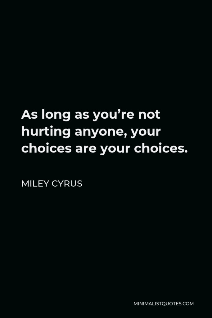 Miley Cyrus Quote - As long as you're not hurting anyone, your choices are your choices.
