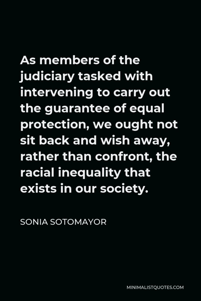 Sonia Sotomayor Quote - As members of the judiciary tasked with intervening to carry out the guarantee of equal protection, we ought not sit back and wish away, rather than confront, the racial inequality that exists in our society.