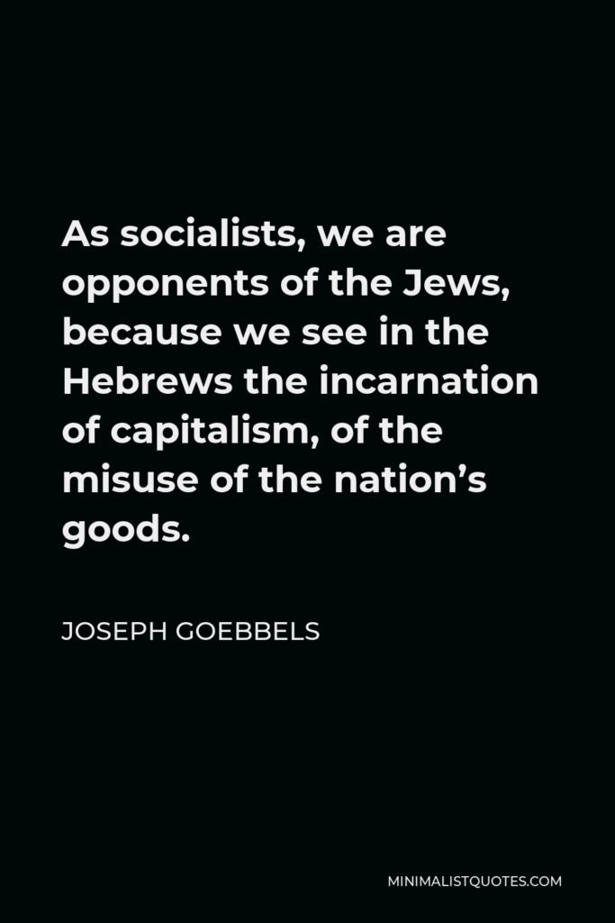 Joseph Goebbels Quote - As socialists, we are opponents of the Jews, because we see in the Hebrews the incarnation of capitalism, of the misuse of the nation's goods.