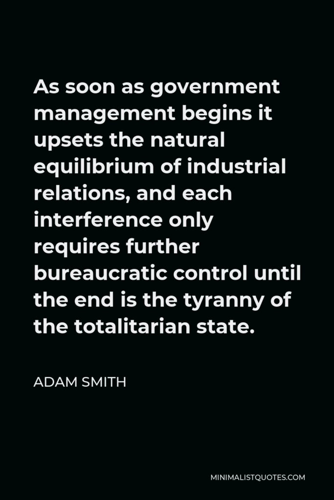 Adam Smith Quote - As soon as government management begins it upsets the natural equilibrium of industrial relations, and each interference only requires further bureaucratic control until the end is the tyranny of the totalitarian state.