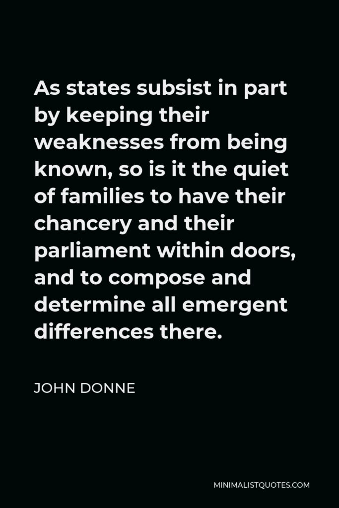 John Donne Quote - As states subsist in part by keeping their weaknesses from being known, so is it the quiet of families to have their chancery and their parliament within doors, and to compose and determine all emergent differences there.