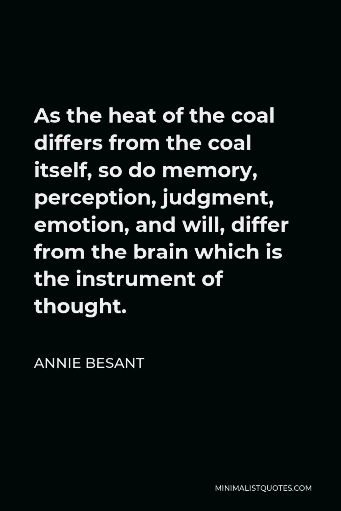 Annie Besant Quote - As the heat of the coal differs from the coal itself, so do memory, perception, judgment, emotion, and will, differ from the brain which is the instrument of thought.