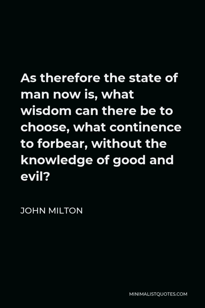 John Milton Quote - As therefore the state of man now is, what wisdom can there be to choose, what continence to forbear, without the knowledge of good and evil?