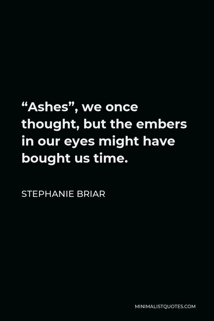 """Stephanie Briar Quote - """"Ashes"""", we once thought, but the embers in our eyes might have bought us time."""