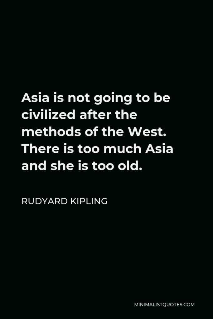 Rudyard Kipling Quote - Asia is not going to be civilized after the methods of the West. There is too much Asia and she is too old.