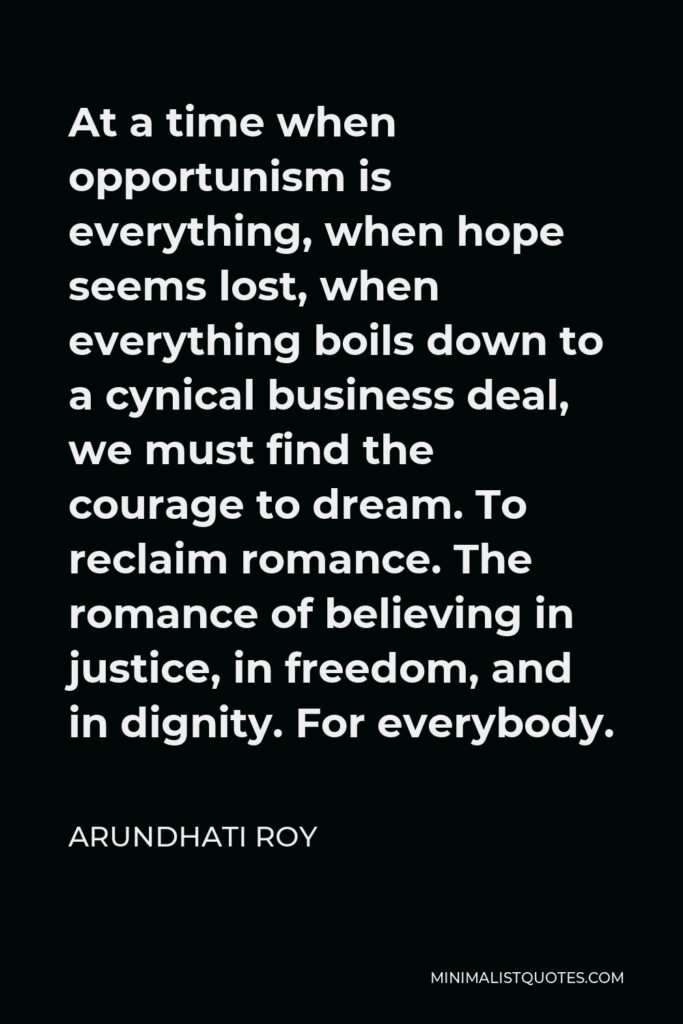 Arundhati Roy Quote - At a time when opportunism is everything, when hope seems lost, when everything boils down to a cynical business deal, we must find the courage to dream. To reclaim romance. The romance of believing in justice, in freedom, and in dignity. For everybody.