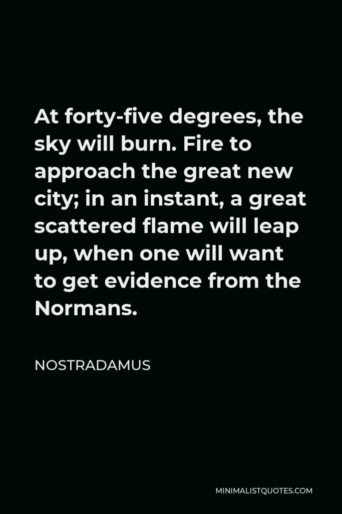 Nostradamus Quote - At forty-five degrees, the sky will burn. Fire to approach the great new city; in an instant, a great scattered flame will leap up, when one will want to get evidence from the Normans.