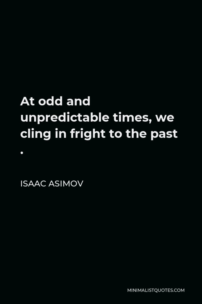 Isaac Asimov Quote - At odd and unpredictable times, we cling in fright to the past .
