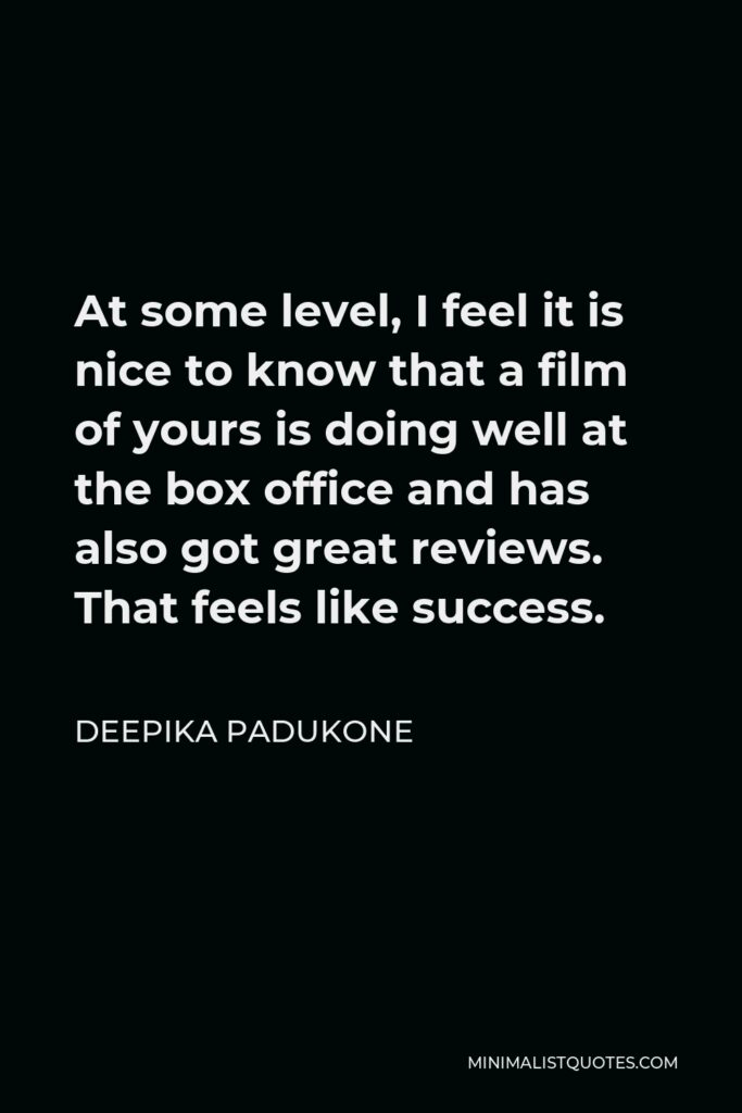 Deepika Padukone Quote - At some level, I feel it is nice to know that a film of yours is doing well at the box office and has also got great reviews. That feels like success.