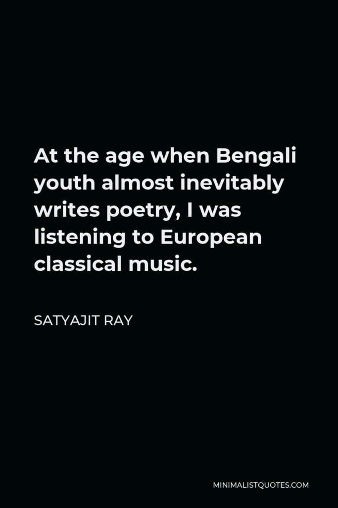 Satyajit Ray Quote - At the age when Bengali youth almost inevitably writes poetry, I was listening to European classical music.