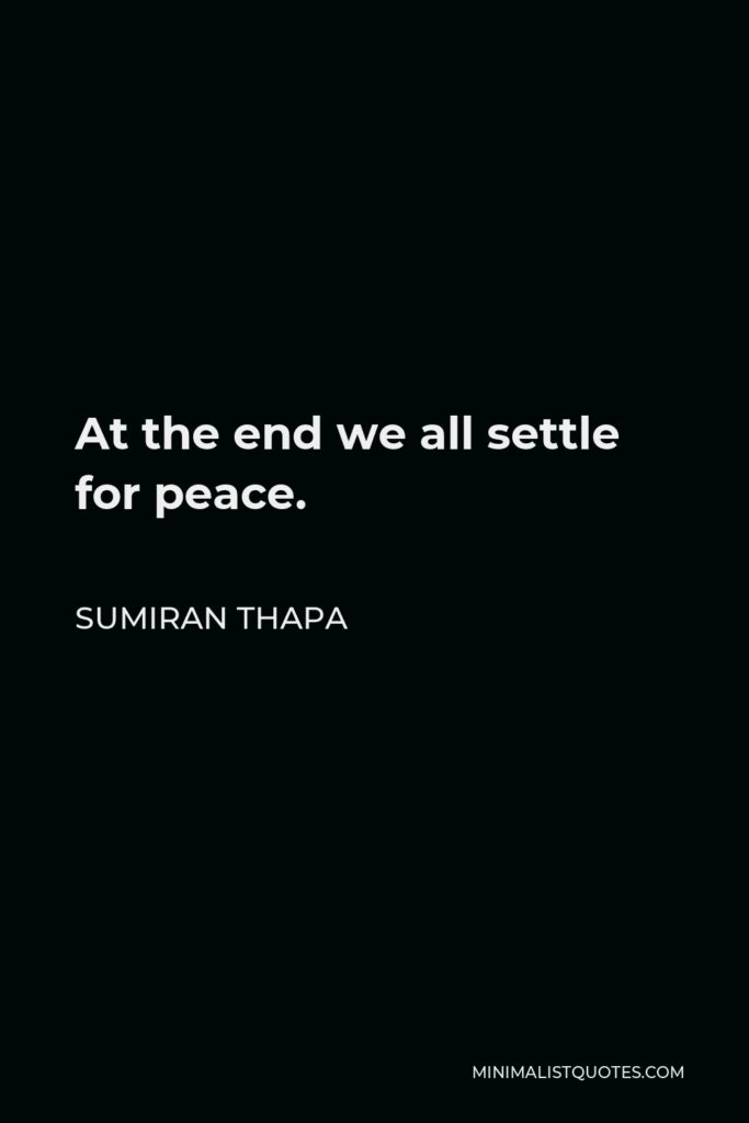 Sumiran Thapa Quote - At the end we all settle for peace.