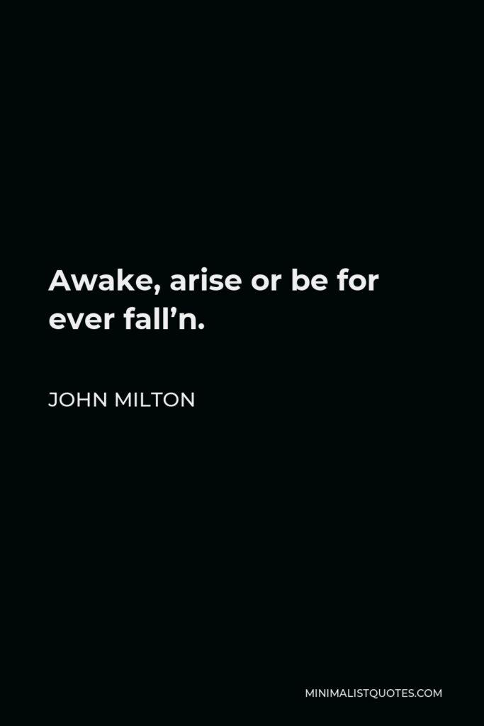 John Milton Quote - Awake, arise or be for ever fall'n.