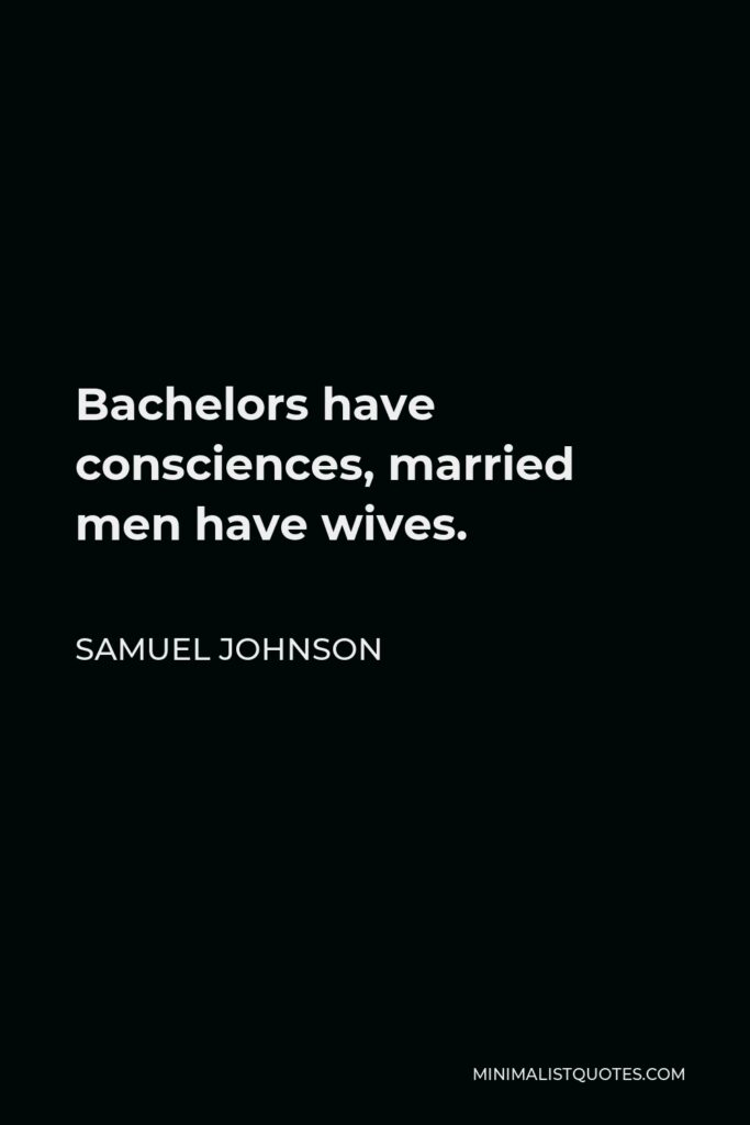 Samuel Johnson Quote - Bachelors have consciences, married men have wives.