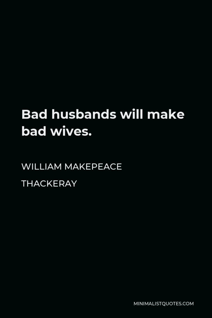 William Makepeace Thackeray Quote - Bad husbands will make bad wives.