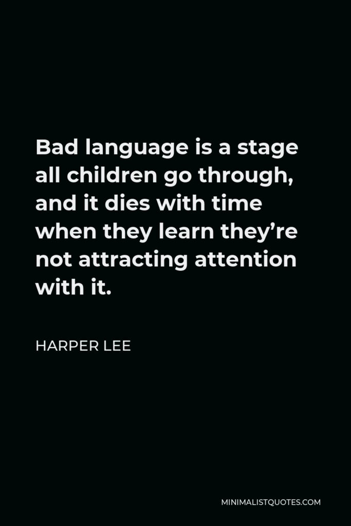 Harper Lee Quote - Bad language is a stage all children go through, and it dies with time when they learn they're not attracting attention with it.