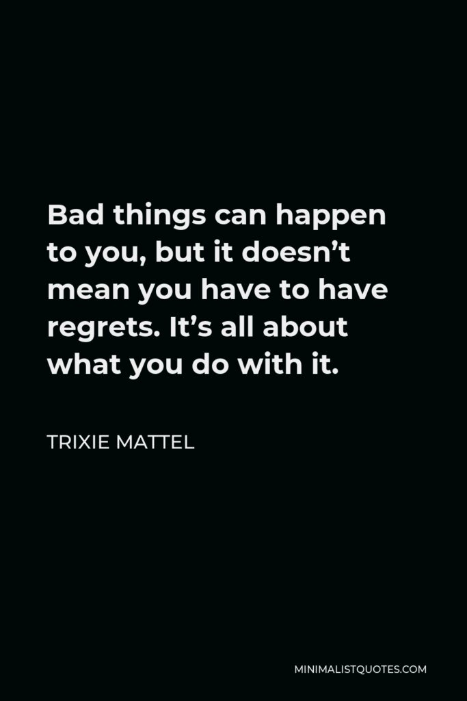 Trixie Mattel Quote - Bad things can happen to you, but it doesn't mean you have to have regrets. It's all about what you do with it.