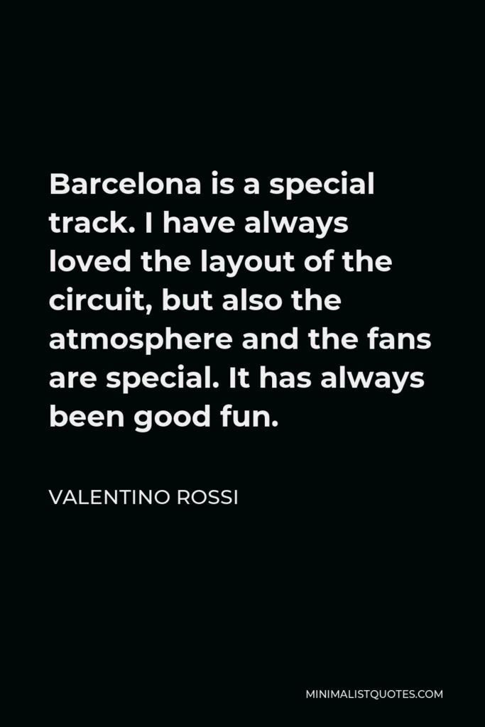 Valentino Rossi Quote - Barcelona is a special track. I have always loved the layout of the circuit, but also the atmosphere and the fans are special. It has always been good fun.