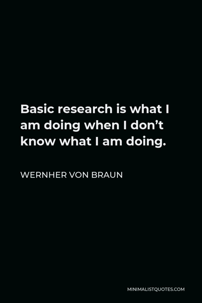 Wernher von Braun Quote - Basic research is what I am doing when I don't know what I am doing.