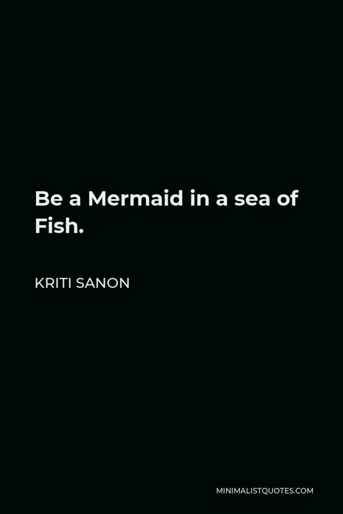 Kriti Sanon Quote - Be a Mermaid in a sea of Fish.
