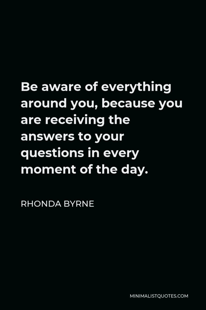 Rhonda Byrne Quote - Be aware of everything around you, because you are receiving the answers to your questions in every moment of the day.